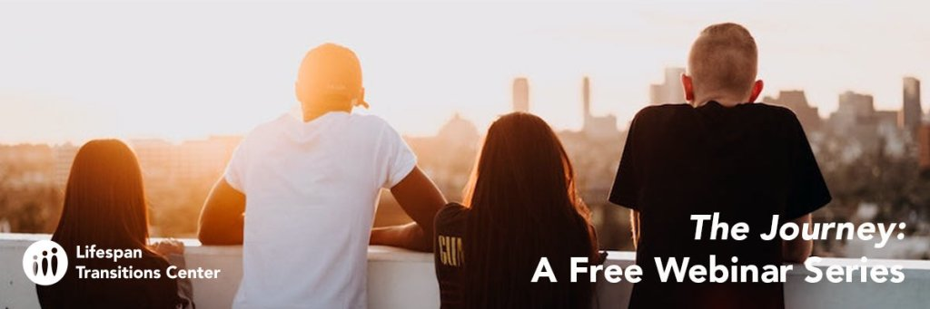 The Journey: A Free Webinar Series. Lifespan Transitions Center logo in lower left corner. Image of four young people overlooking sunset from top of building.