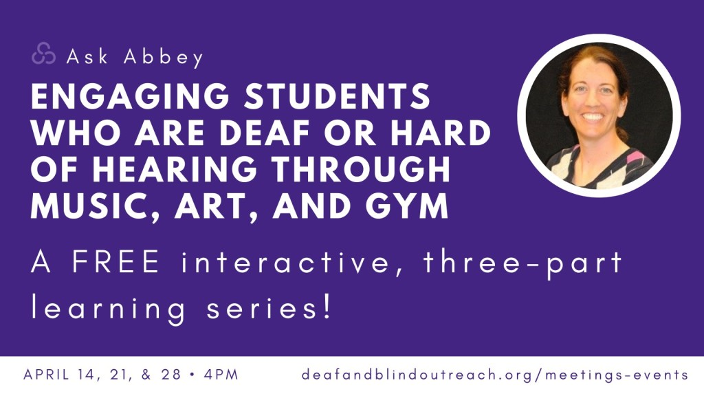 Ask Abbey: Engaging Learners Who are Deaf or Hard of Hearing Through Music, Art, and Gym. A free interactive, three-part learning series. Picture of Abbey Weaver in upper right corner.