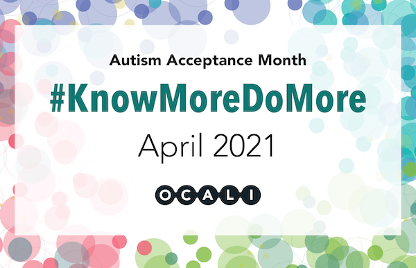 Autism Acceptance Month. #KnowMoreDoMore. April 2021. OCALI logo across the bottom with colorful border of circles.