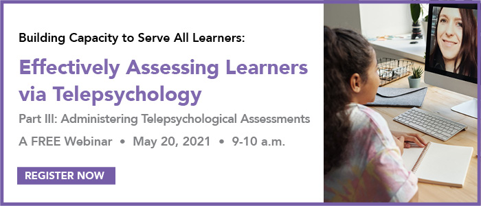 Building Capacity to Serve All Learners: Effectively Assessing Learners via Telepsychology. Part III: Administering Telepsychological Assessments. A free webinar May 20, 2021, 9-10 am. Register now.