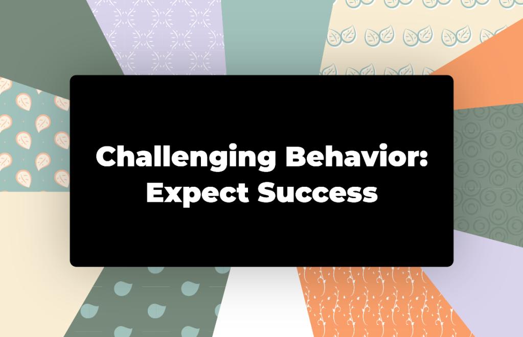 Challenging Behavior: Expect Success